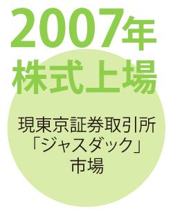 2007年 株式上場|現東京証券取引所「ジャスダック」市場